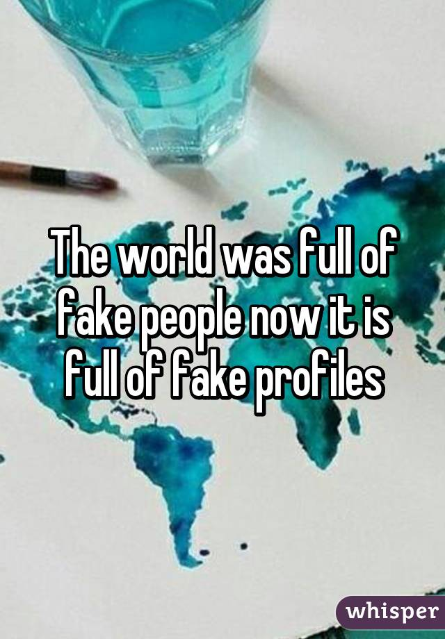 The world was full of fake people now it is full of fake profiles