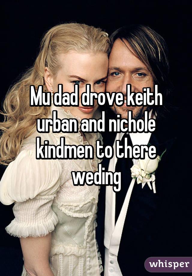 Mu dad drove keith urban and nichole kindmen to there weding