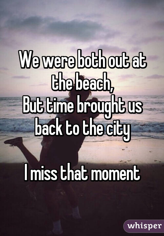 We were both out at the beach, But time brought us back to the city  I miss that moment