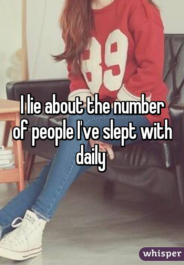 I lie about the number of people I've slept with daily