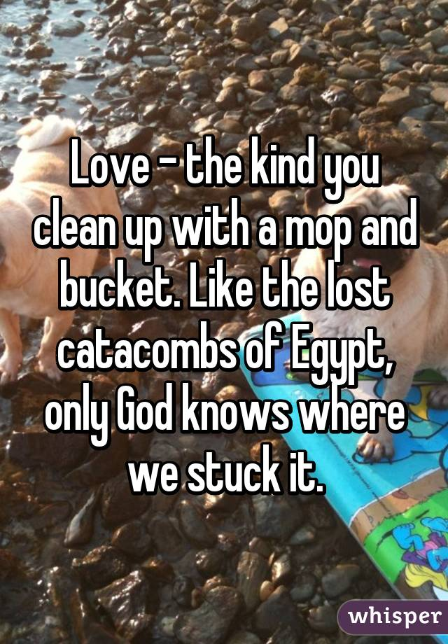Love - the kind you clean up with a mop and bucket. Like the lost catacombs of Egypt, only God knows where we stuck it.