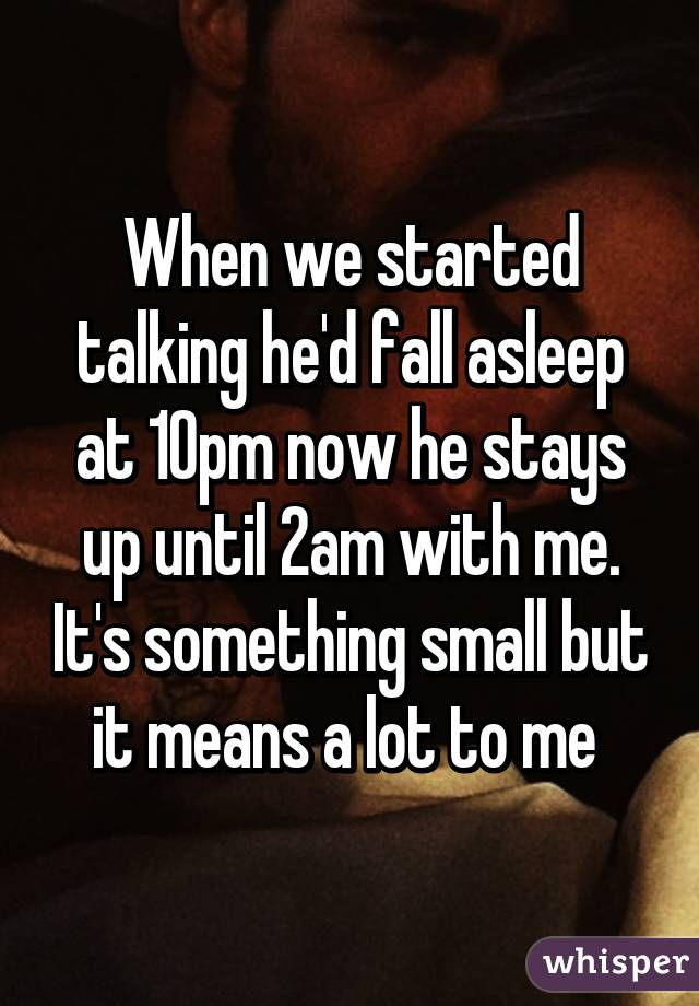 When we started talking he'd fall asleep at 10pm now he stays up until 2am with me. It's something small but it means a lot to me