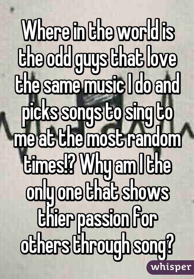Where in the world is the odd guys that love the same music I do and picks songs to sing to me at the most random times!? Why am I the only one that shows thier passion for others through song?