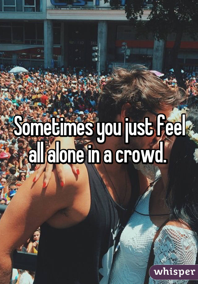Sometimes you just feel all alone in a crowd.