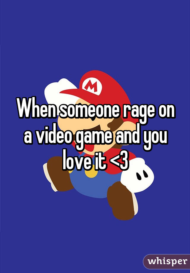 When someone rage on a video game and you love it <3