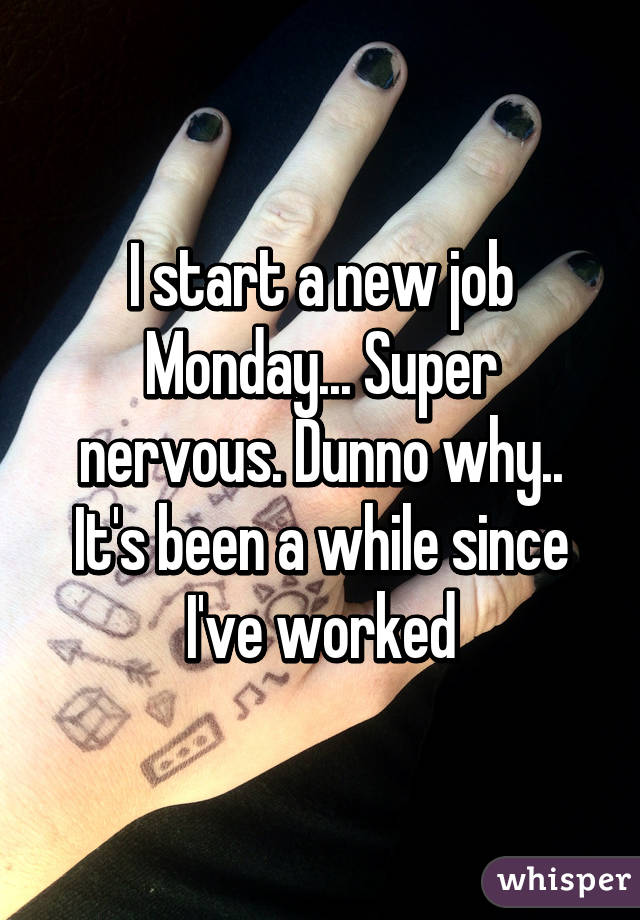 I start a new job Monday... Super nervous. Dunno why.. It's been a while since I've worked