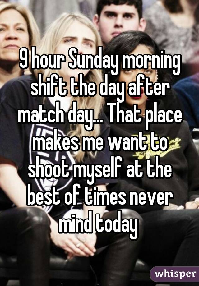 9 hour Sunday morning shift the day after match day... That place makes me want to shoot myself at the best of times never mind today
