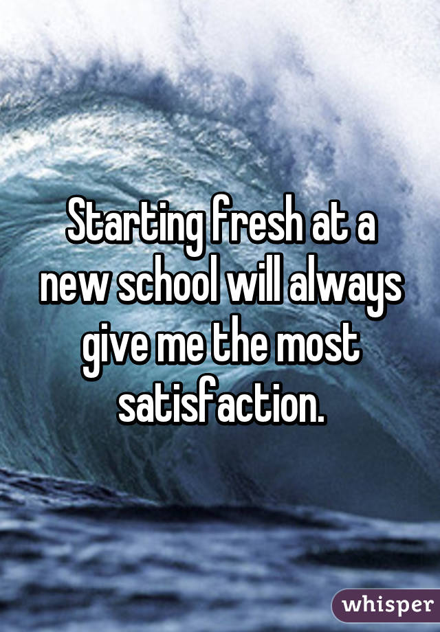 Starting fresh at a new school will always give me the most satisfaction.