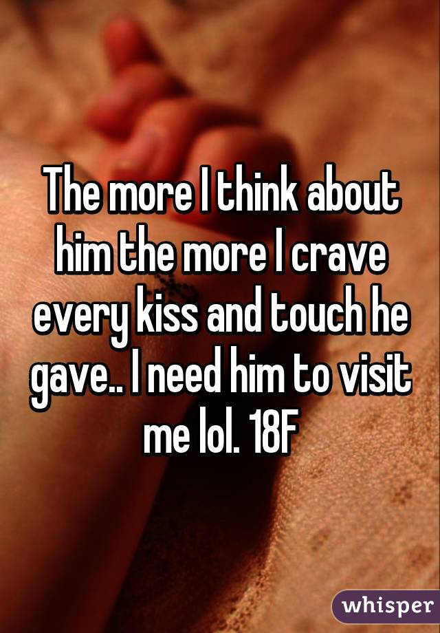 The more I think about him the more I crave every kiss and touch he gave.. I need him to visit me lol. 18F