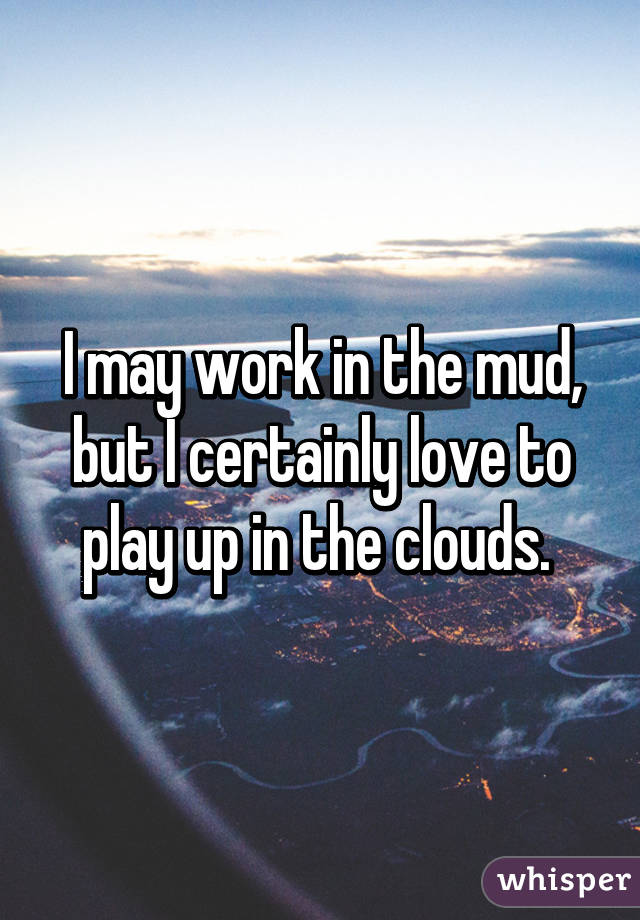 I may work in the mud, but I certainly love to play up in the clouds.