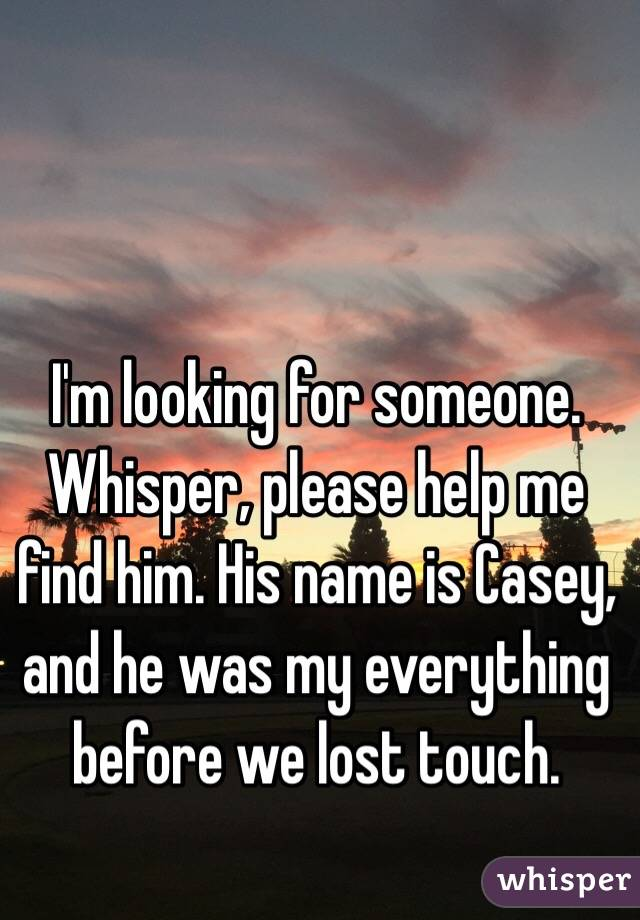 I'm looking for someone. Whisper, please help me find him. His name is Casey, and he was my everything before we lost touch.