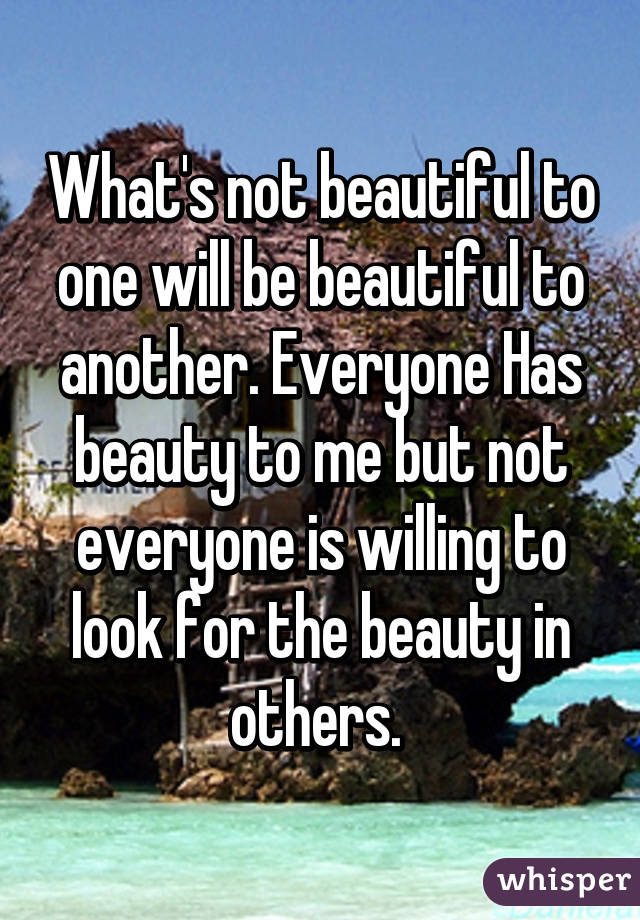 What's not beautiful to one will be beautiful to another. Everyone Has beauty to me but not everyone is willing to look for the beauty in others.