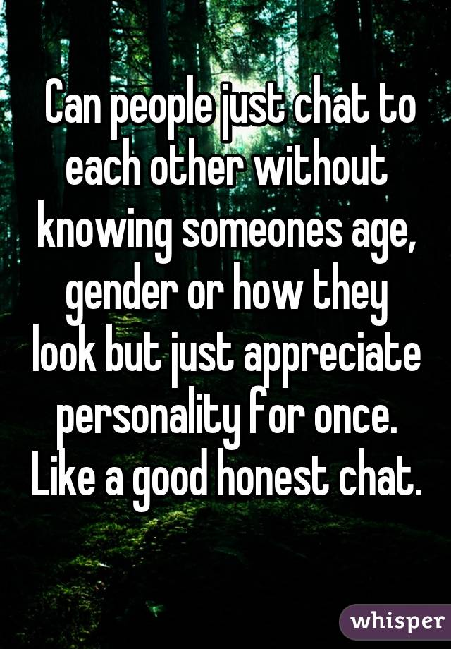Can people just chat to each other without knowing someones age, gender or how they look but just appreciate personality for once. Like a good honest chat.
