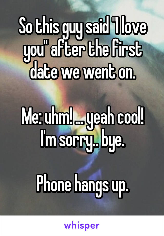 """So this guy said """"I love you"""" after the first date we went on.  Me: uhm! ... yeah cool! I'm sorry.. bye.  Phone hangs up."""