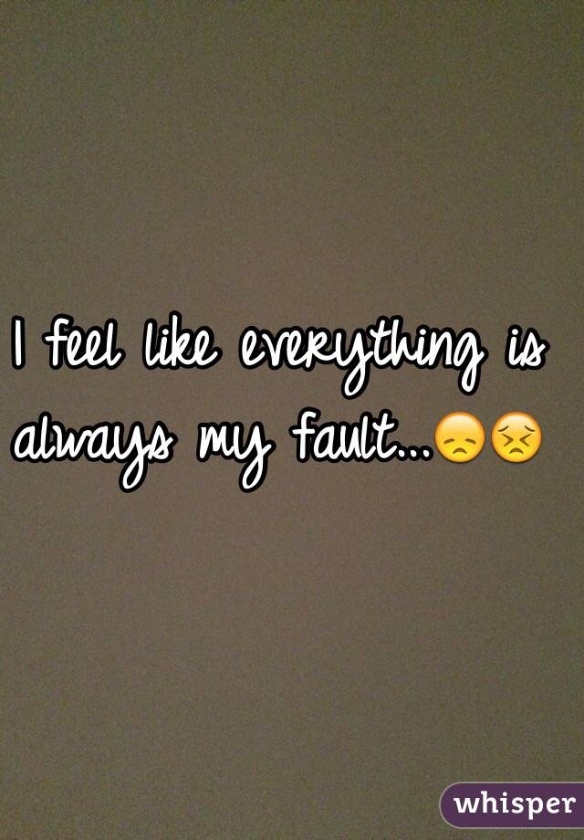 I feel like everything is always my fault...😞😣