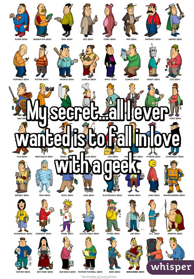 My secret...all I ever wanted is to fall in love with a geek.