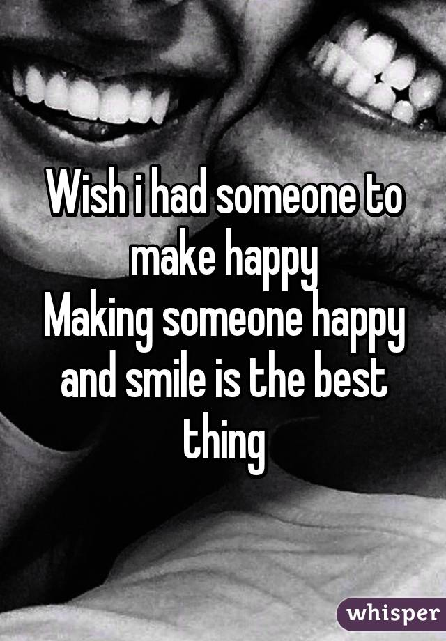 Wish i had someone to make happy Making someone happy and smile is the best thing