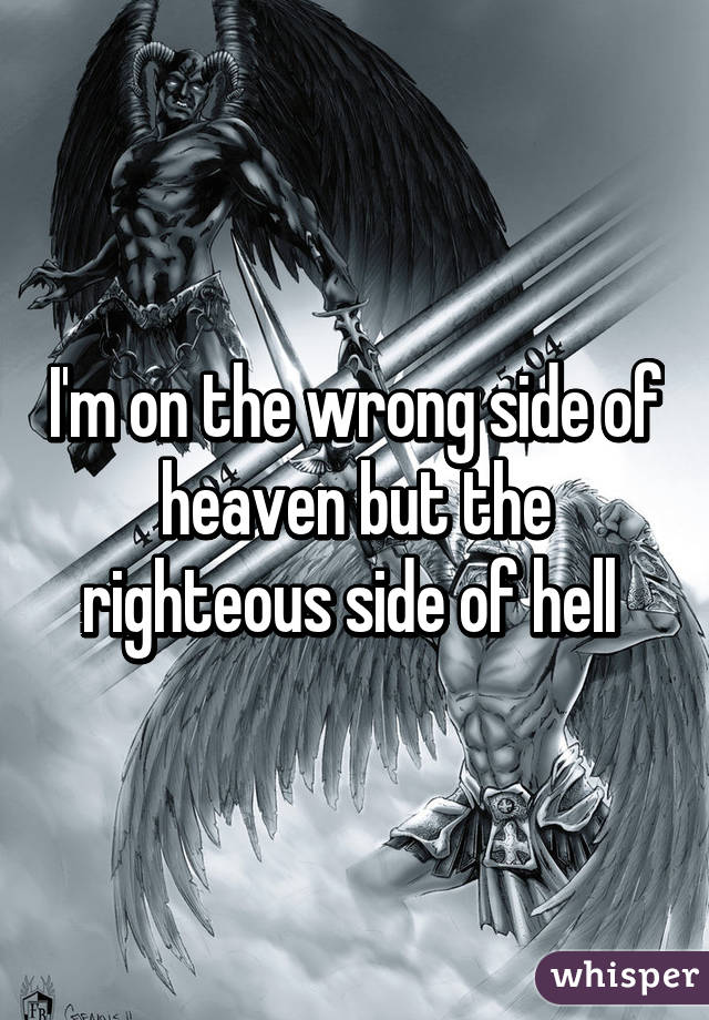 I'm on the wrong side of heaven but the righteous side of hell
