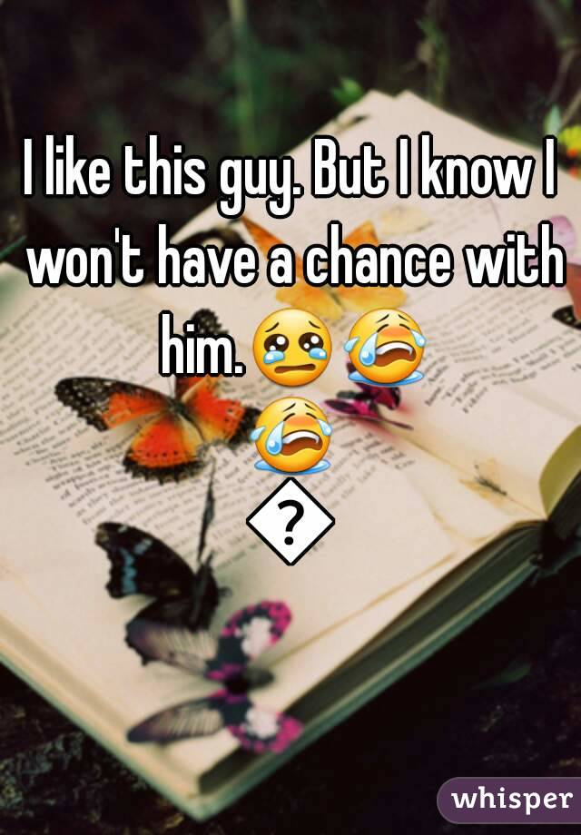 I like this guy. But I know I won't have a chance with him.😢😭😭😭