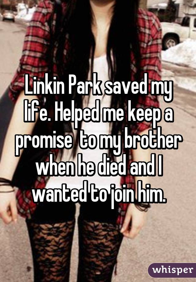 Linkin Park saved my life. Helped me keep a promise  to my brother when he died and I wanted to join him.