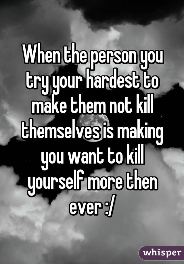 When the person you try your hardest to make them not kill themselves is making you want to kill yourself more then ever :/