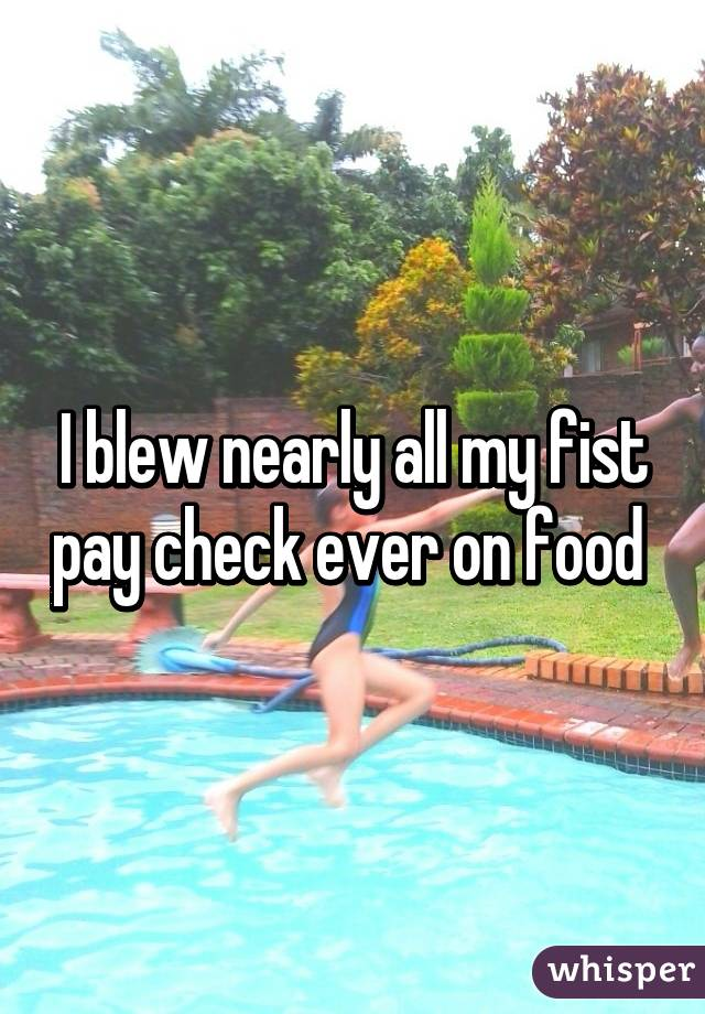 I blew nearly all my fist pay check ever on food