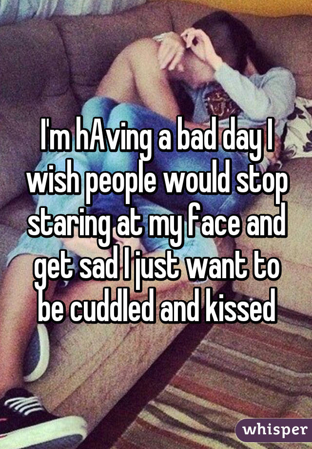 I'm hAving a bad day I wish people would stop staring at my face and get sad I just want to be cuddled and kissed