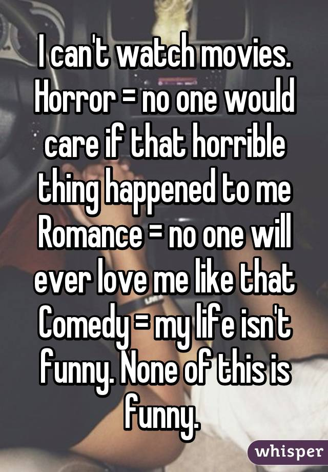 I can't watch movies. Horror = no one would care if that horrible thing happened to me Romance = no one will ever love me like that Comedy = my life isn't funny. None of this is funny.