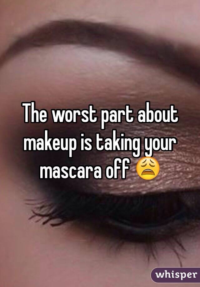 The worst part about makeup is taking your mascara off 😩
