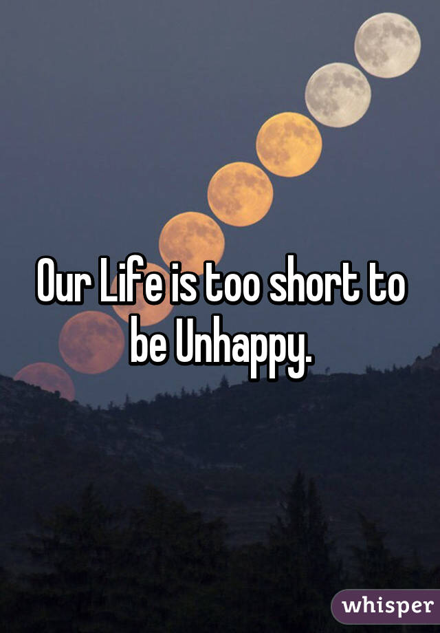 Our Life is too short to be Unhappy.