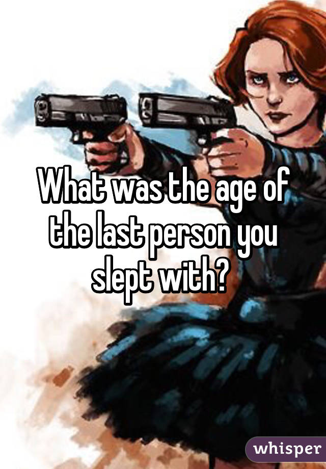 What was the age of the last person you slept with?