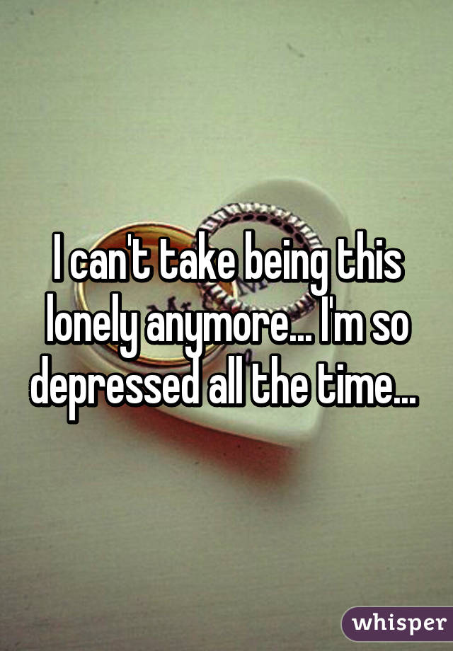 I can't take being this lonely anymore... I'm so depressed all the time...