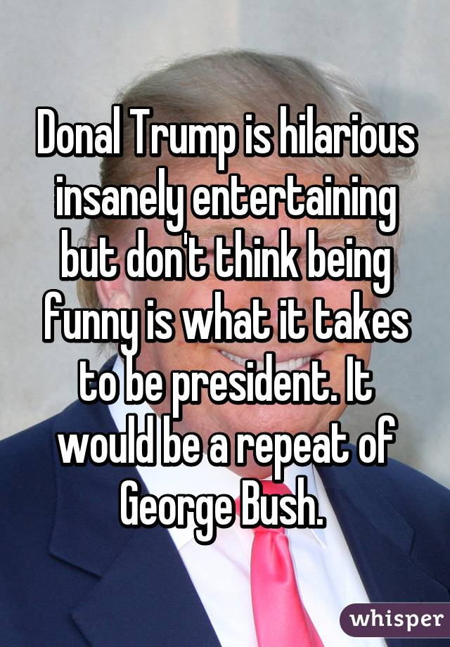 Donal Trump is hilarious insanely entertaining but don't think being funny is what it takes to be president. It would be a repeat of George Bush.