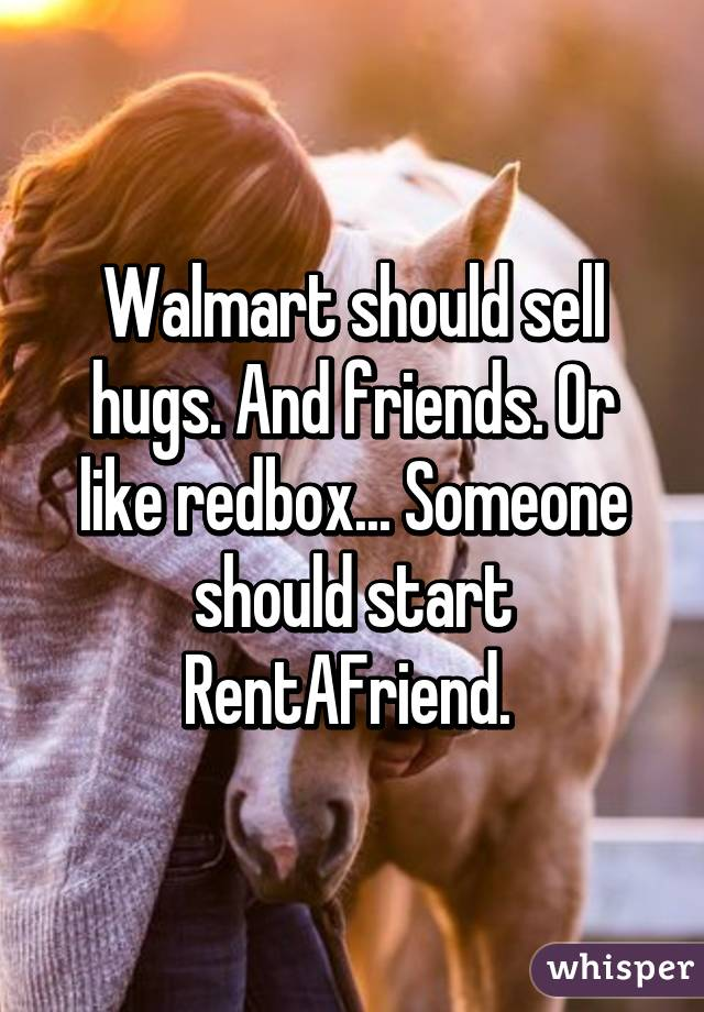 Walmart should sell hugs. And friends. Or like redbox... Someone should start RentAFriend.