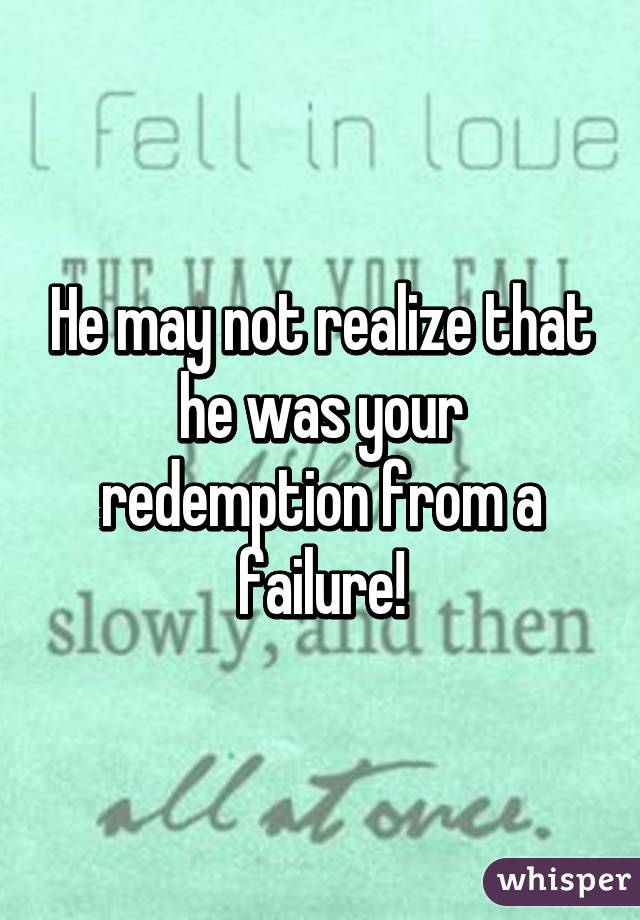He may not realize that he was your redemption from a failure!