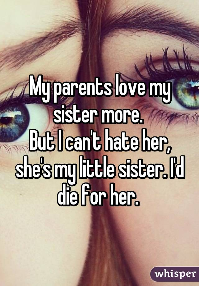 My parents love my sister more.  But I can't hate her, she's my little sister. I'd die for her.