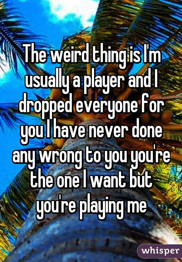 The weird thing is I'm usually a player and I dropped everyone for you I have never done any wrong to you you're the one I want but you're playing me