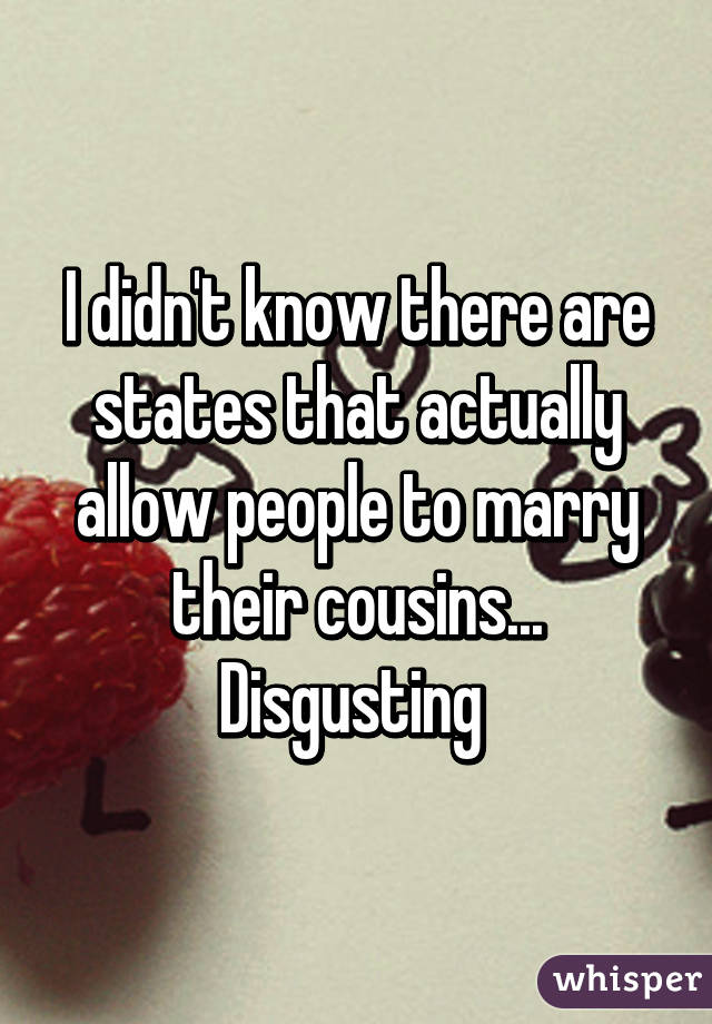 I didn't know there are states that actually allow people to marry their cousins... Disgusting