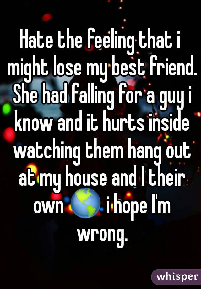 Hate the feeling that i might lose my best friend. She had falling for a guy i know and it hurts inside watching them hang out at my house and I their own 🌎 i hope I'm wrong.