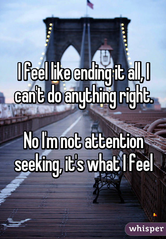 I feel like ending it all, I can't do anything right.  No I'm not attention seeking, it's what I feel