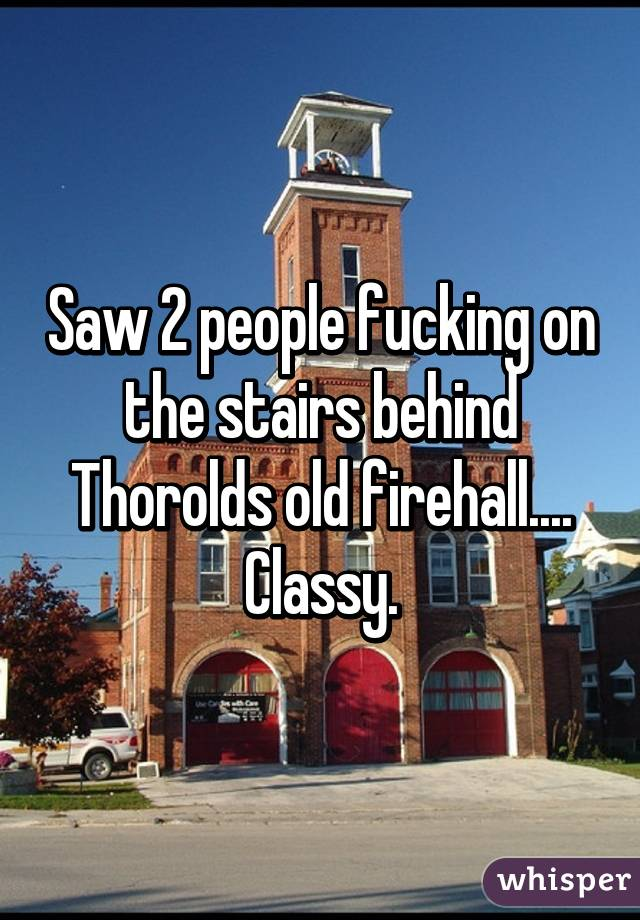 Saw 2 people fucking on the stairs behind Thorolds old firehall.... Classy.