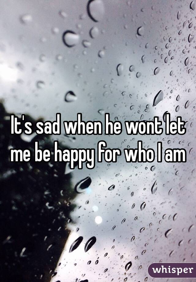 It's sad when he wont let me be happy for who I am