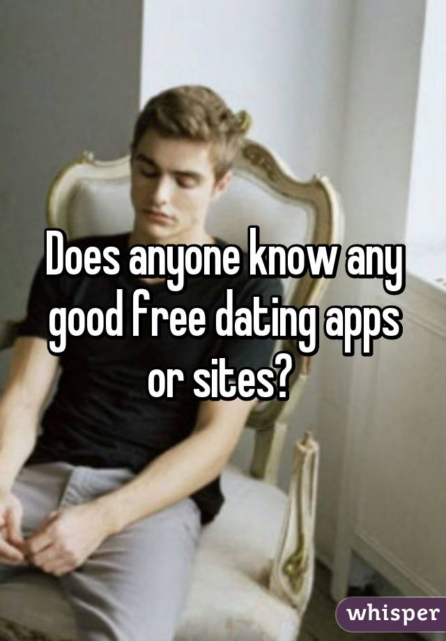 Does anyone know any good free dating apps or sites?