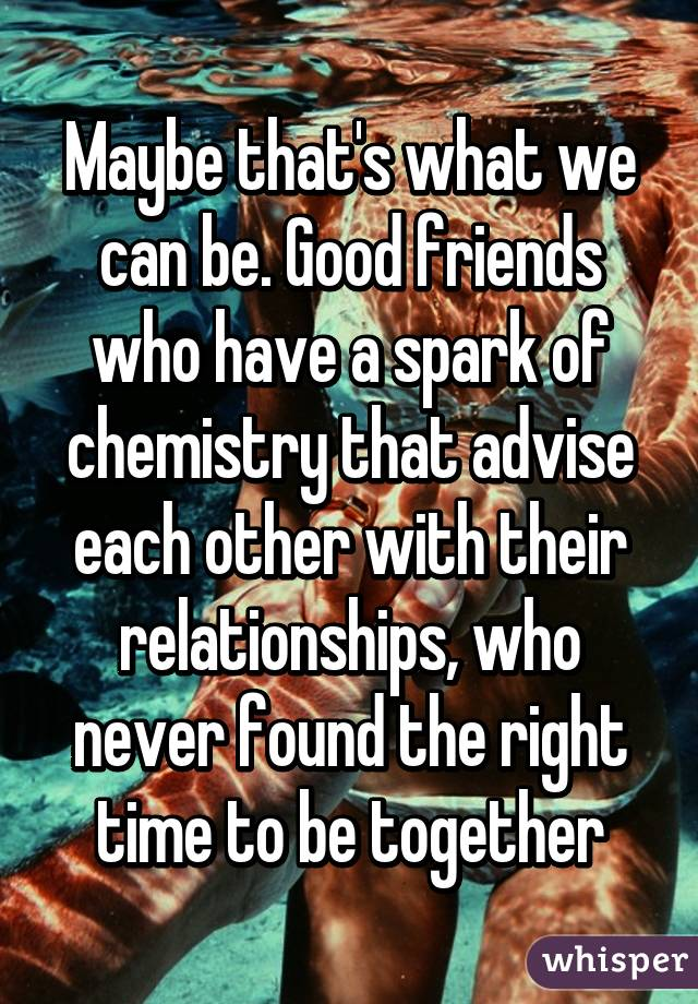 Maybe that's what we can be. Good friends who have a spark of chemistry that advise each other with their relationships, who never found the right time to be together
