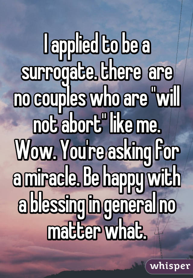 """I applied to be a surrogate. there  are no couples who are """"will not abort"""" like me. Wow. You're asking for a miracle. Be happy with a blessing in general no matter what."""