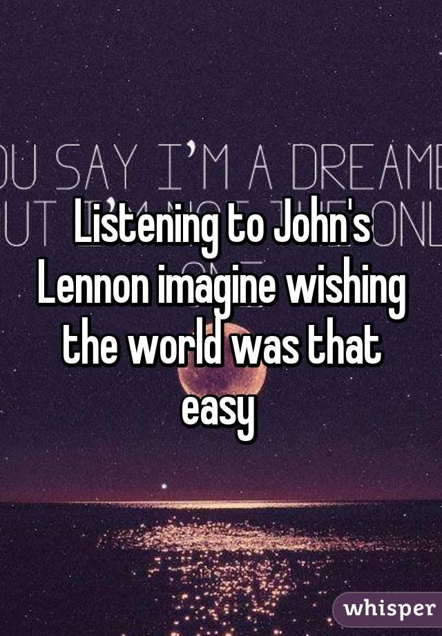 Listening to John's Lennon imagine wishing the world was that easy