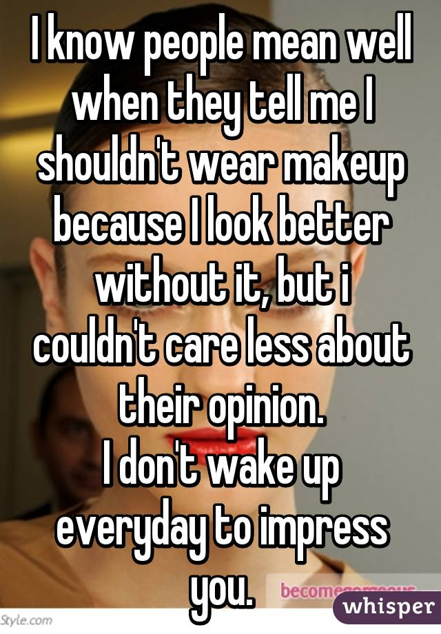 I know people mean well when they tell me I shouldn't wear makeup because I look better without it, but i couldn't care less about their opinion. I don't wake up everyday to impress you.