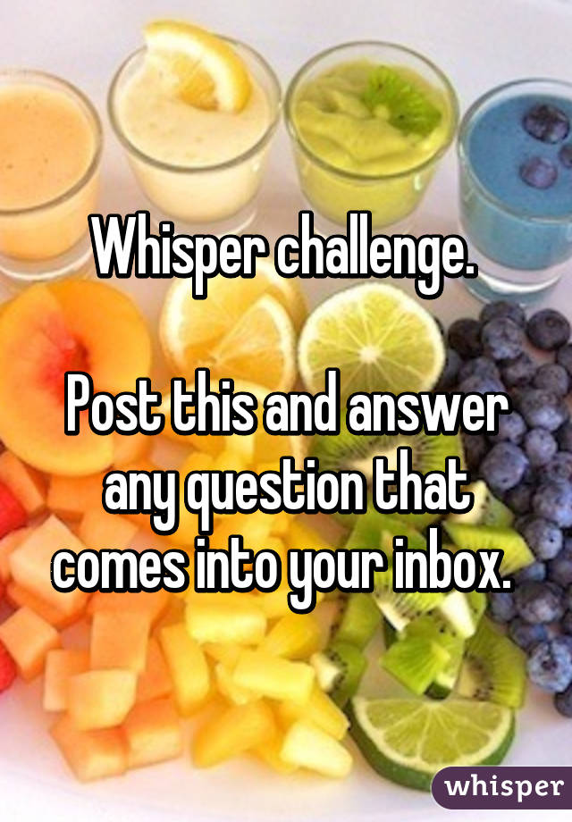 Whisper challenge.   Post this and answer any question that comes into your inbox.
