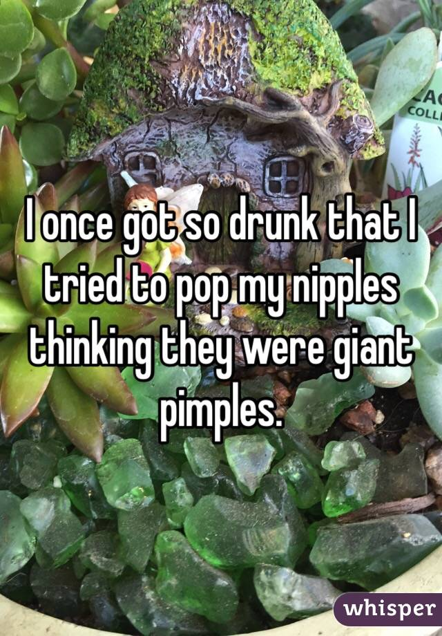 I once got so drunk that I tried to pop my nipples thinking they were giant pimples.