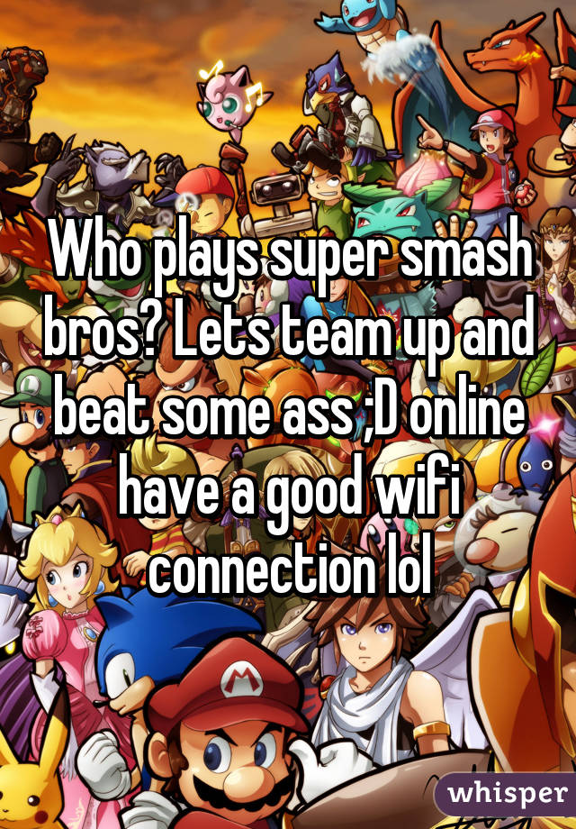 Who plays super smash bros? Lets team up and beat some ass ;D online have a good wifi connection lol